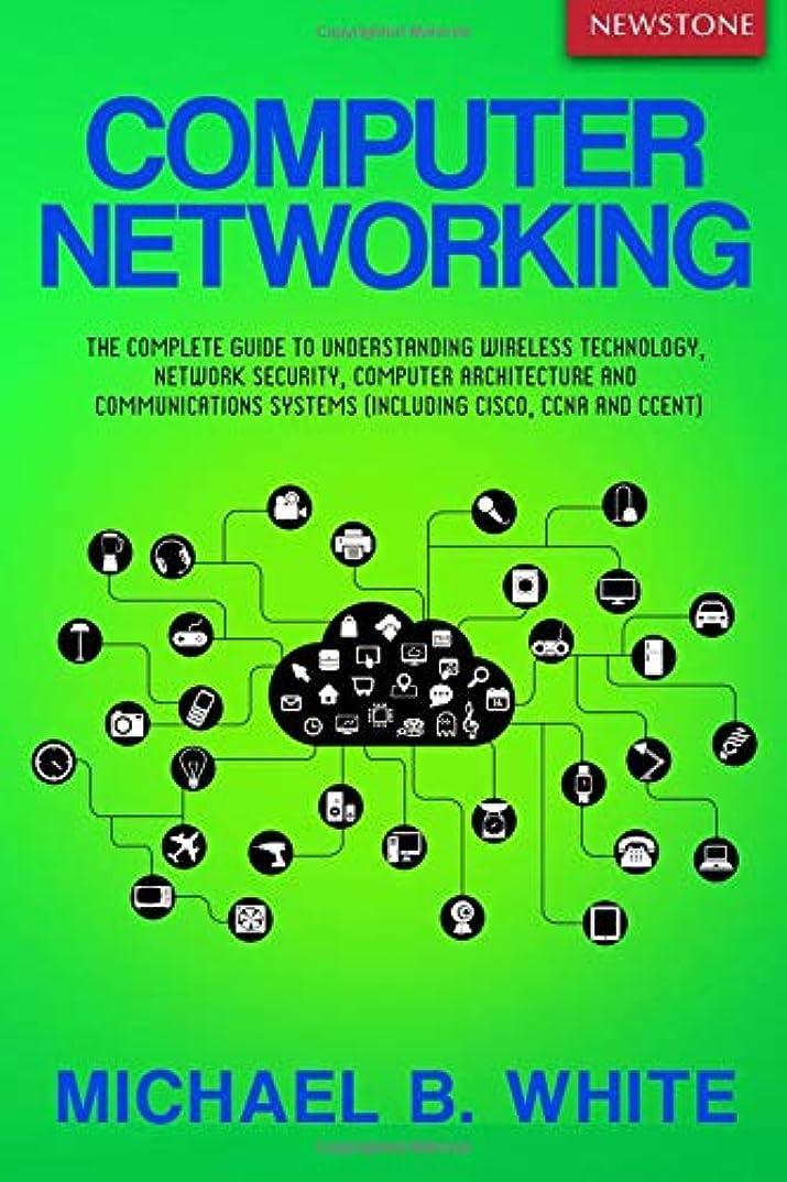 ジレンマ組市民権Computer Networking: The Complete Guide to Understanding Wireless Technology, Network Security, Computer Architecture and Communications Systems (Including Cisco, CCNA and CCENT)