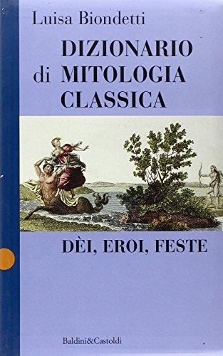 Dizionario di mitologia classica. Dei, eroi, feste