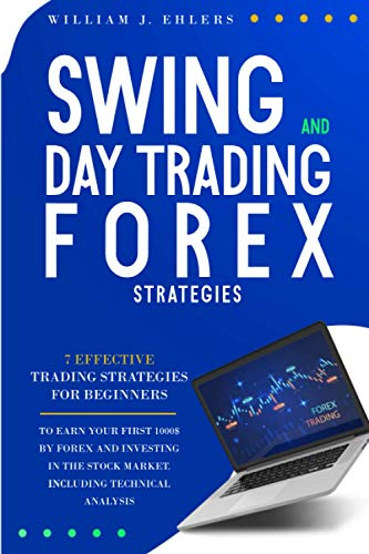 SWING AND DAY TRADING FOREX STRATEGIES: 7 Effective Trading Strategies for Beginners to Earn Your First $1000 by Forex Trading and Investing in the Stock Market Including Technical Analysis