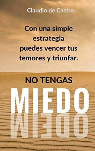 No Tengas Miedo: Con una simple estrategia puedes Vencer tus Temores y Triunfar (Libros de Crecimiento Espiritual)