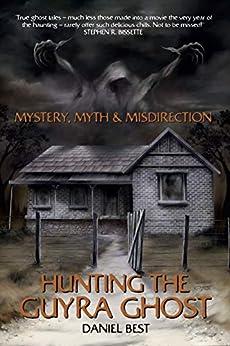 [Daniel Best, Steve Lehmann, Gary Chaloner, Stephen Bissette]のMystery, Myth & Misdirection: Hunting The Guyra Ghost (English Edition)