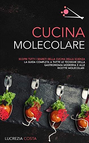 CUCINA MOLECOLARE: Scopri tutti i segreti della cucina della scienza la guida completa a tutte le tecniche della gastronomia moderna e alle ricette molecolari
