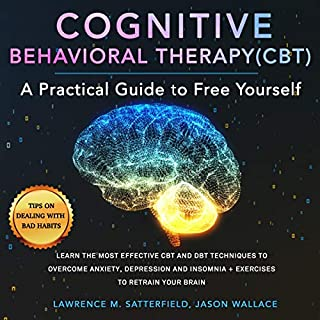 Cognitive Behavioral Therapy (CBT): A Practical Guide to Free Yourself     Learn the Most Effective CBT and DBT Techniques to Overcome Anxiety, Depression and Insomnia + Exercises to Retrain Your Brain              By:                                                                                                                                 Lawrence M. Satterfield,                                                                                        Jason Wallace                               Narrated by:                                                                                                                                 Joe Wosik                      Length: 3 hrs and 44 mins     15 ratings     Overall 5.0