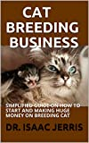 CAT BREEDING BUSINESS: SIMPLIFIED GUIDE ON HOW TO START AND MAKING HUGE MONEY ON BREEDING CAT (English Edition)