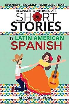 Short Stories in Latin American Spanish  Spanish-English Parallel Text Beginner to Intermediate  Spanish Edition