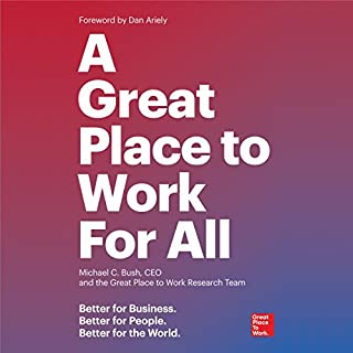 A Great Place to Work for All     Better for Business, Better for People, Better for the World              Written by:                                                                                                                                 Michael C. Bush CEO The Great Place to Work Research Team                               Narrated by:                                                                                                                                 Wes Bleed                      Length: 4 hrs and 40 mins     2 ratings     Overall 3.0