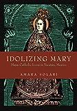 Idolizing Mary (Maya-Catholic Icons in Yucatan, Mexico)