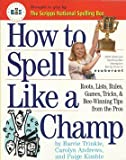 How To Spell Like A Champ - Roots, Lists, Rules, Games, Tricks, & Bee-winning Tips From The Pros