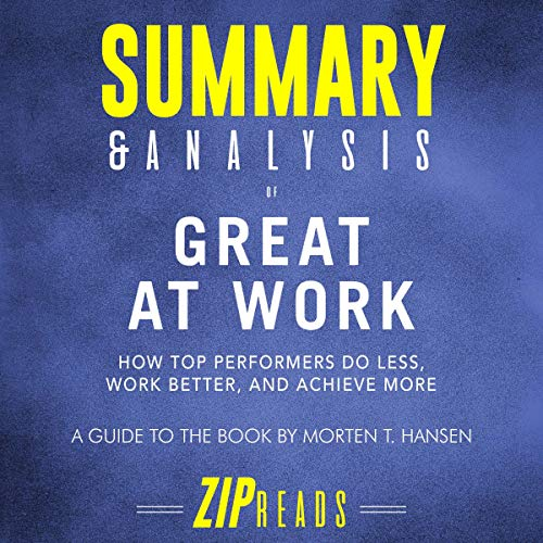Summary & Analysis of Great at Work     How Top Performers Do Less, Work Better, and Achieve More: A Guide to the Book by Morten T. Hansen              By:                                                                                                                                 ZIP Reads                               Narrated by:                                                                                                                                 Michael London Anglado                      Length: 46 mins     Not rated yet     Overall 0.0