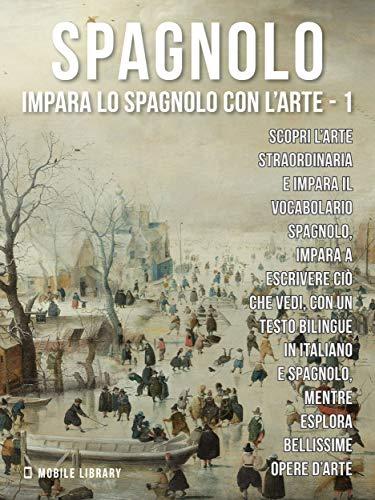 1 - Spagnolo - Impara lo Spagnolo con l'Arte: Impara a descrivere ciò che vedi, con un testo bilingue in spagnolo e italiano, mentre esplori bellissime opere d'arte. (Italian Edition)