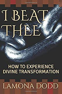 I BEAT THEE: HOW TO EXPERIENCE DIVINE TRANSFORMATION