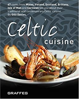 Celtic Cuisine: 67 Cooks from Wales, Ireland, Scotland, Brittany, Isle of Man and Cornwall Tell You All About Their Traditional and Contemporary Celtic Cuisine