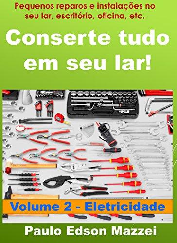 Conserte tudo em seu lar! Pequenos reparos e instalações para o lar, escritório, oficina, etc.: Volume 2 – Introdução aos Pequenos Reparos e Instalações – ELETRICIDADE
