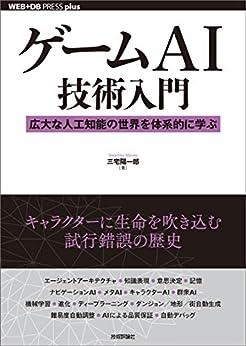 [三宅 陽一郎]のゲームAI技術入門 ──広大な人工知能の世界を体系的に学ぶ WEB+DB PRESS plus