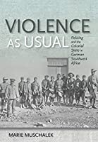 Violence As Usual: Policing and the Colonial State in German Southwest Africa
