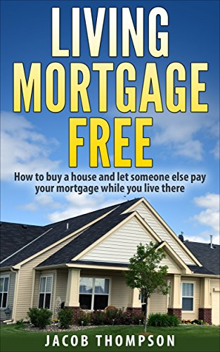 Amazon Com Living Mortgage Free How To Buy A House And Let Someone Else Pay Your Mortgage While You Live There Ebook Thompson Jacob Kindle Store