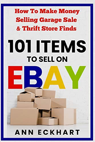 101 Items To Sell On Ebay: How to Make Money Selling Garage Sale & Thrift Store Finds (8th Edition)
