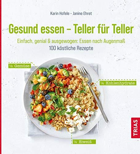 Gesund essen - Teller für Teller: Einfach, genial & ausgewogen: Essen nach Augenmaß. 100 köstliche Rezepte