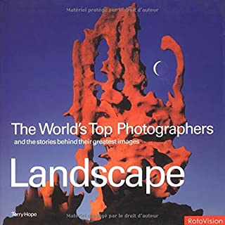 Landscape: The World's Top Photographers and the Stories Behind Their Greatest Images