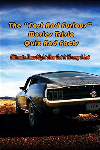 """The """"Fast And Furious"""" Movies Trivia Quiz And Facts: Ultimate Fans Might Also Get It Wrong A Lot: Fast And Furious Trivia Book (English Edition)"""