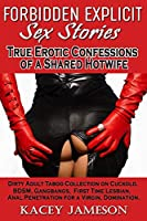 FORBIDDEN EXPLICIT SEX STORIES - True Erotic Confessions of a Shared Hotwife: Dirty Adult Taboo Collection on Cuckold, BDSM, Gangbangs, First Time Lesbian, Anal Penetration for a Virgin, Domination.