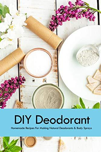 DIY Deodorant: Homemade Recipes For Making Natural Deodorants & Body Sprays: Handmade Deodorant Book (English Edition)