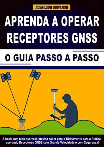 Aprenda a Operar Receptores GNSS: E-book Com Tudo Que Você Precisa Saber Para ir Diretamente Para a Prática, Operando Receptores GNSS Com Grande Velocidade e Com Segurança! (Topografia Cadastral)