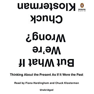 But What If We're Wrong?     Thinking About the Present as If It Were the Past              By:                                                                                                                                 Chuck Klosterman                               Narrated by:                                                                                                                                 Chuck Klosterman,                                                                                        Fiona Hardingham                      Length: 10 hrs and 7 mins     1,105 ratings     Overall 4.0