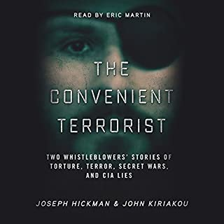 The Convenient Terrorist     Two Whistleblowers' Stories of Torture, Terror, Secret Wars, and CIA Lies              By:                                                                                                                                 John Kiriakou,                                                                                        Joseph Hickman                               Narrated by:                                                                                                                                 Eric Martin                      Length: 3 hrs and 56 mins     11 ratings     Overall 4.5