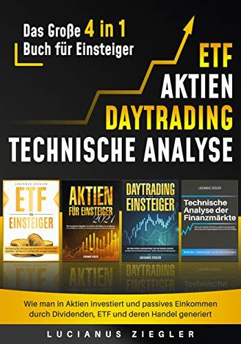 ETF + AKTIEN + DAYTRADING + TECHNISCHE ANALYSE: Das Große 4 in 1 Buch für Einsteiger - Wie man in Aktien investiert und passives Einkommen durch Dividenden, ETF und deren Handel generiert