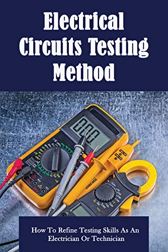 Electrical Circuits Testing Method: How To Refine Testing Skills As An Electrician Or Technician: Electrical Book (English Edition)