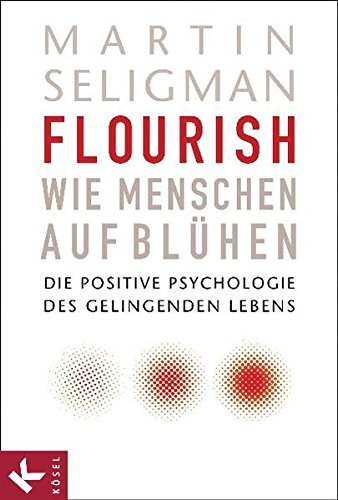 Flourish - Wie Menschen aufblühen: Die Positive Psychologie des gelingenden Lebens