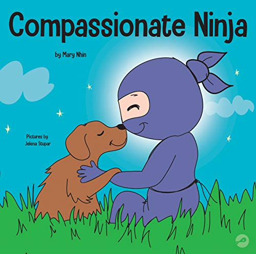 Compassionate Ninja: A Children's Book About Developing Empathy and Self Compassion (Ninja Life Hacks 24)