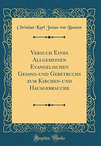 Versuch Eines Allgemeinen Evangelischen Gesang-und Gebetbuchs zum Kirchen-und Hausgebrauche (Classic Reprint)