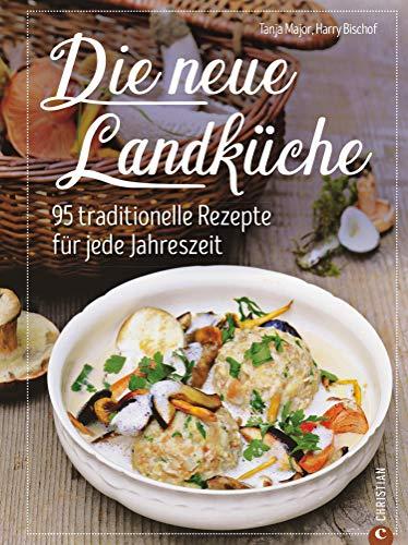Kochbuch: Die neue Landküche - 95 traditionelle Rezepte.: Echte Bauernküche im Einklang mit den Jahreszeiten, frisch auf den Tisch und 100 Prozent Natur!
