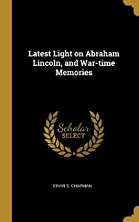 Latest Light on Abraham Lincoln, and War-Time Memories