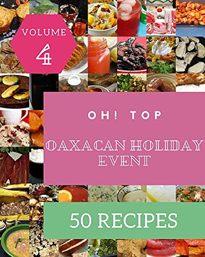 Oh! Top 50 Oaxacan Holiday Event Recipes Volume 4: Best-ever Oaxacan Holiday Event Cookbook for Beginners (English Edition)