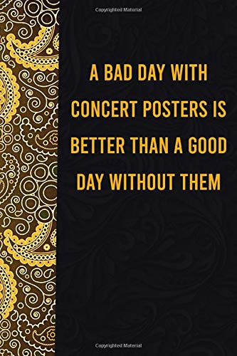 A bad day with concert posters is better than a good day without them: funny notebook for women men, cute journal for writing, appreciation birthday christmas gift for dogmatic concert posterslovers