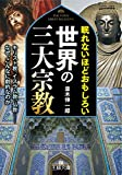 眠れないほどおもしろい世界の三大宗教: キリスト教、イスラム教、仏教――なぜ、こんなに劇的なのか (王様文庫 A 65-16)