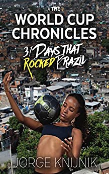 The World Cup Chronicles: 31 Days that Rocked Brazil by [Jorge Knijnik]