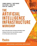 The Artificial Intelligence Infrastructure Workshop: Build your own highly scalable and robust data storage systems that can support a variety of cutting-edge AI applications