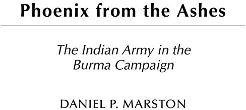 Phoenix from the Ashes: The Indian Army in the Burma Campaign