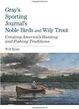 Gray's Sporting Journal's Noble Birds and Wily Trout: Creating America's Hunting And Fishing Traditions