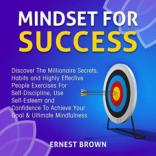 Mindset for Success     Discover the Millionaire Secrets, Habits and Highly Effective People Exercises for Self-Discipline, Use Self-Esteem and Confidence to Achieve Your Goal & Ultimate Mindfulness              By:                                                                                                                                 Ernest Brown                               Narrated by:                                                                                                                                 Adam Greco                      Length: 3 hrs and 2 mins     41 ratings     Overall 5.0