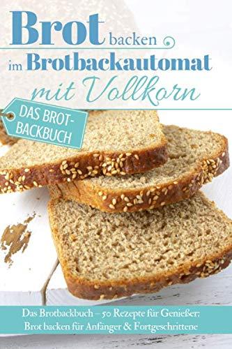 Brot backen im Brotbackautomat mit Vollkorn: Das Brotbackbuch – 50 Rezepte für Genießer: Brot backen für Anfänger & Fortgeschrittene (Backen - die besten Rezepte, Band 32)