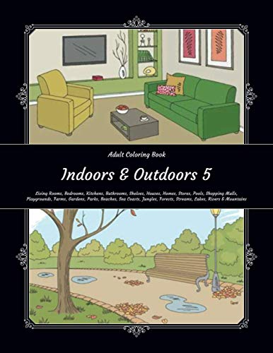 Indoors & Outdoors 5 - Adult Coloring Book - Living Rooms, Bedrooms, Kitchens, Bathrooms, Shelves, Houses, Homes, Stores, Pools, Shopping Malls, ... Forests, Streams, Lakes, Rivers & Mountains