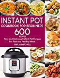 Instant Pot Cookbook For Beginners: 600 Easy and Delicious Instant Pot Recipes For Fast and Healthy...