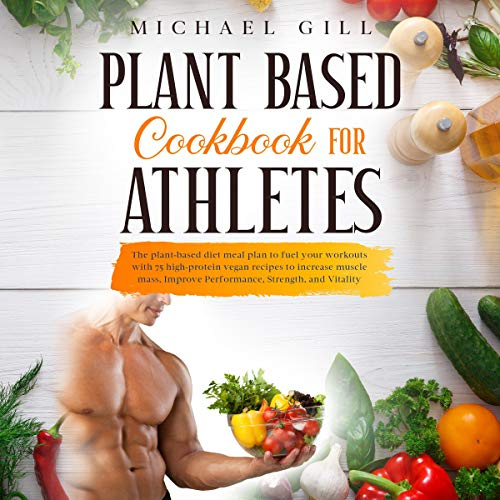 Plant Based Cookbook for Athletes: The Plant-Based Diet Meal Plan to Fuel Your Workouts cover art