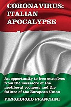 CORONAVIRUS: ITALIAN APOCALYPSE: AN OPPORTUNITY TO FREE OURSELVES FROM THE MASSACRE OF THE NEOLIBERAL ECONOMY AND THE FAILURE OF THE EUROPEAN UNION. (English Edition)