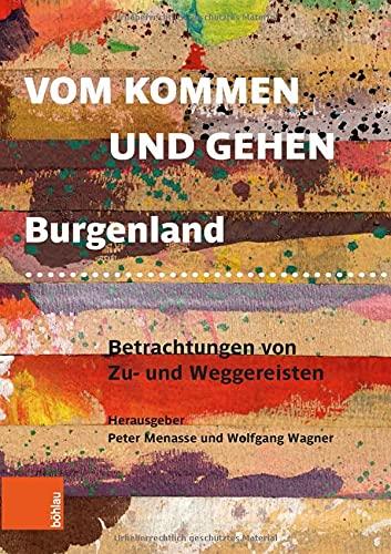 Vom Kommen und Gehen: Burgenland. Betrachtungen von Zu- und Weggereisten
